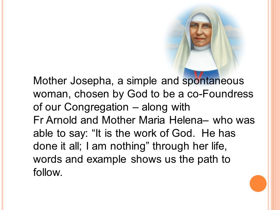 Mother Josepha, a simple and spontaneous woman, chosen by God to be a co-Foundress of our Congregation – along with Fr Arnold and Mother Maria Helena–