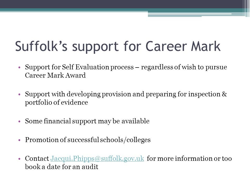 Suffolk's support for Career Mark Support for Self Evaluation process – regardless of wish to pursue Career Mark Award Support with developing provision and preparing for inspection & portfolio of evidence Some financial support may be available Promotion of successful schools/colleges Contact Jacqui.Phipps@suffolk.gov.uk for more information or too book a date for an auditJacqui.Phipps@suffolk.gov.uk