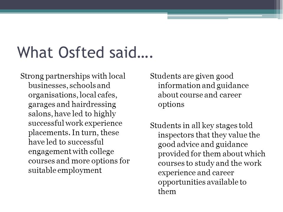 Suffolk's Ofsted Inspections Inconsistent about the inspection of careers activities Aspects of career activities that are being inspected are very limited - next steps, destinations – not looking at the diversity of possible careers activities and the wider impact The inspectors don't seem to be concerned with ensuring the access to an impartial careers guidance specialist – as stated in DfE guidance There doesn't seem to be a rigorous method of inspecting quality Some of the staff involved with careers work were not involved at all in the assessment made by inspectors – whilst others were grilled .