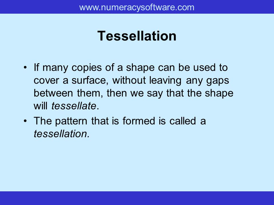 www.numeracysoftware.com Tessellation If many copies of a shape can be used to cover a surface, without leaving any gaps between them, then we say tha