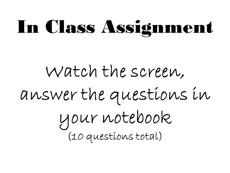 In Class Assignment Watch the screen, answer the questions in your notebook (10 questions total)