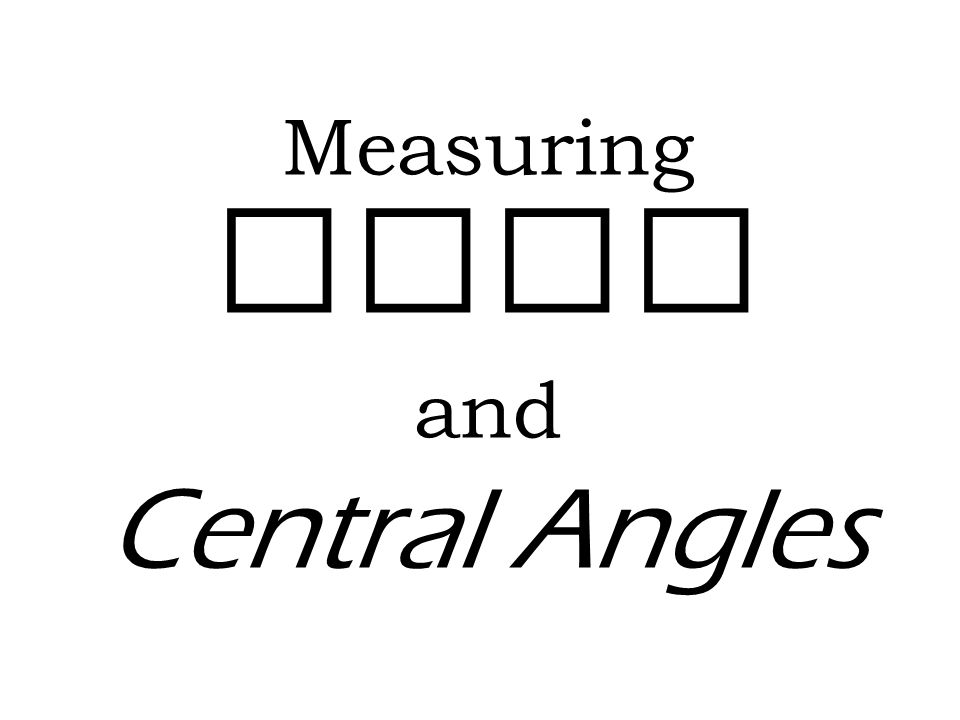 Measuring Arcs and Central Angles