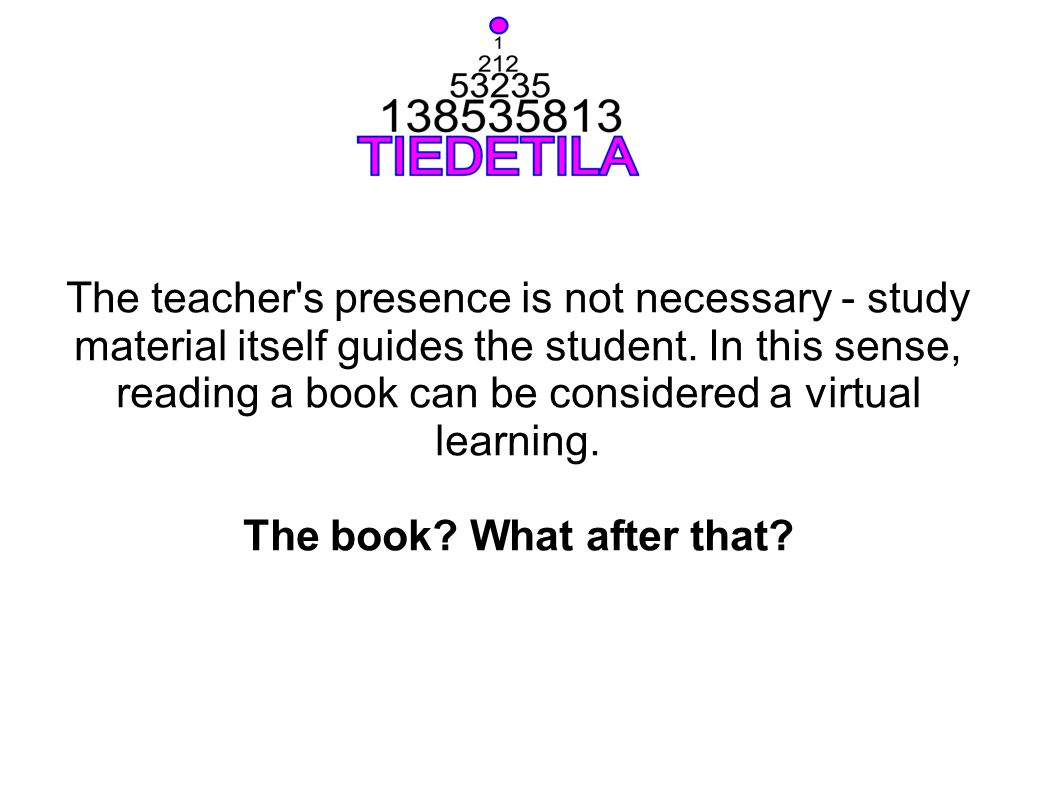 The teacher's presence is not necessary - study material itself guides the student. In this sense, reading a book can be considered a virtual learning