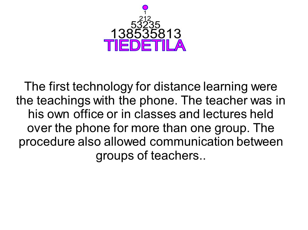 The first technology for distance learning were the teachings with the phone. The teacher was in his own office or in classes and lectures held over t
