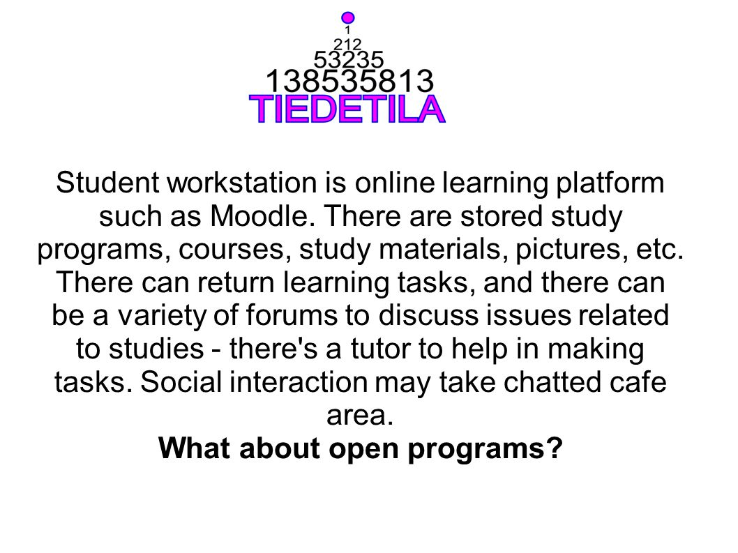 Student workstation is online learning platform such as Moodle. There are stored study programs, courses, study materials, pictures, etc. There can re