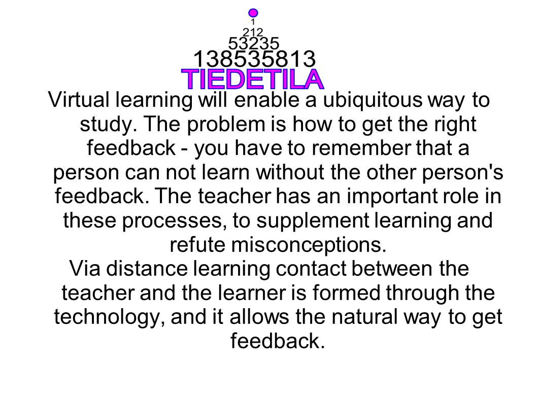 Virtual learning will enable a ubiquitous way to study. The problem is how to get the right feedback - you have to remember that a person can not lear