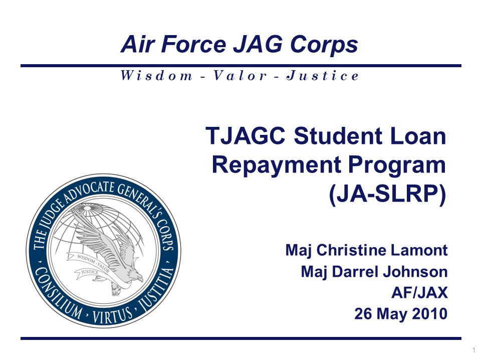 TJAGC Student Loan Repayment Program (JA-SLRP) Maj Christine Lamont Maj Darrel Johnson AF/JAX 26 May 2010 W i s d o m - V a l o r - J u s t i c e Air Force JAG Corps 1
