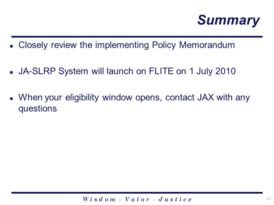 W i s d o m - V a l o r - J u s t i c e 21 Summary Closely review the implementing Policy Memorandum JA-SLRP System will launch on FLITE on 1 July 2010 When your eligibility window opens, contact JAX with any questions