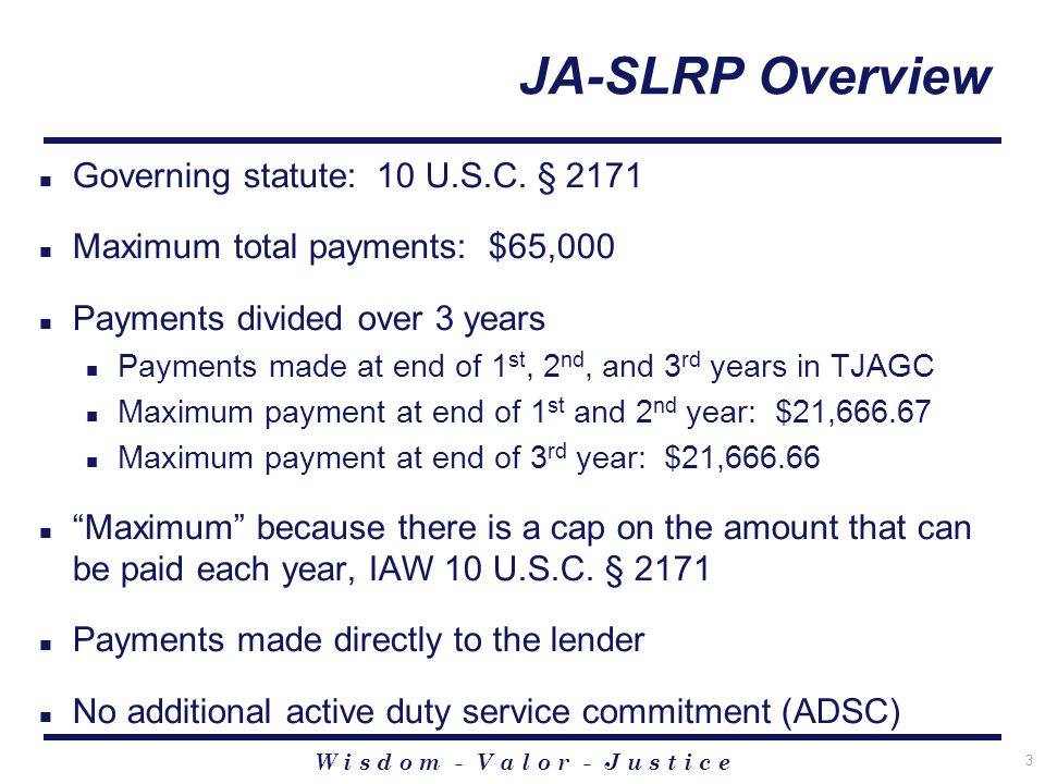 W i s d o m - V a l o r - J u s t i c e 3 JA-SLRP Overview Governing statute: 10 U.S.C.