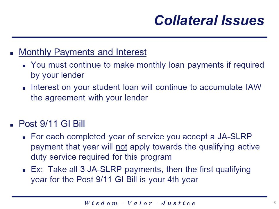 W i s d o m - V a l o r - J u s t i c e 8 Collateral Issues Monthly Payments and Interest You must continue to make monthly loan payments if required by your lender Interest on your student loan will continue to accumulate IAW the agreement with your lender Post 9/11 GI Bill For each completed year of service you accept a JA-SLRP payment that year will not apply towards the qualifying active duty service required for this program Ex: Take all 3 JA-SLRP payments, then the first qualifying year for the Post 9/11 GI Bill is your 4th year