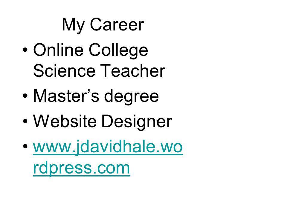 My Career Online College Science Teacher Master's degree Website Designer www.jdavidhale.wo rdpress.comwww.jdavidhale.wo rdpress.com