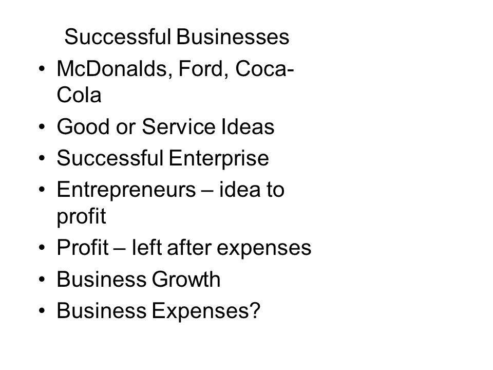 Successful Businesses McDonalds, Ford, Coca- Cola Good or Service Ideas Successful Enterprise Entrepreneurs – idea to profit Profit – left after expenses Business Growth Business Expenses?