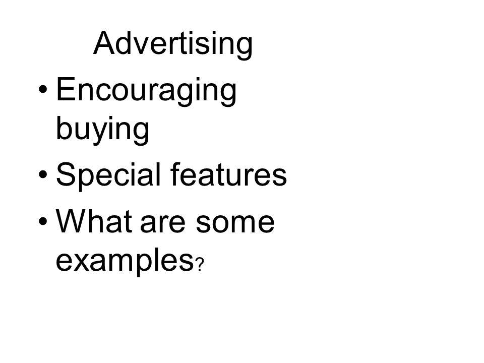 Advertising Encouraging buying Special features What are some examples