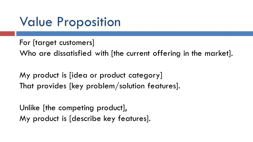 Value Proposition For [target customers] Who are dissatisfied with [the current offering in the market]. My product is [idea or product category] That