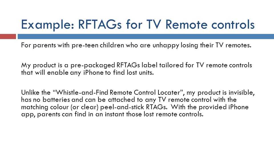 Example: RFTAGs for TV Remote controls For parents with pre-teen children who are unhappy losing their TV remotes.