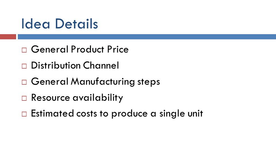 Idea Details  General Product Price  Distribution Channel  General Manufacturing steps  Resource availability  Estimated costs to produce a singl