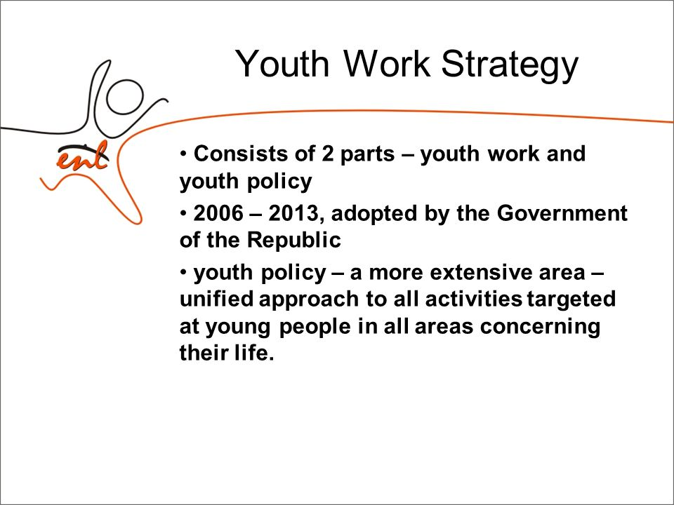 Youth Work Strategy Consists of 2 parts – youth work and youth policy 2006 – 2013, adopted by the Government of the Republic youth policy – a more extensive area – unified approach to all activities targeted at young people in all areas concerning their life.