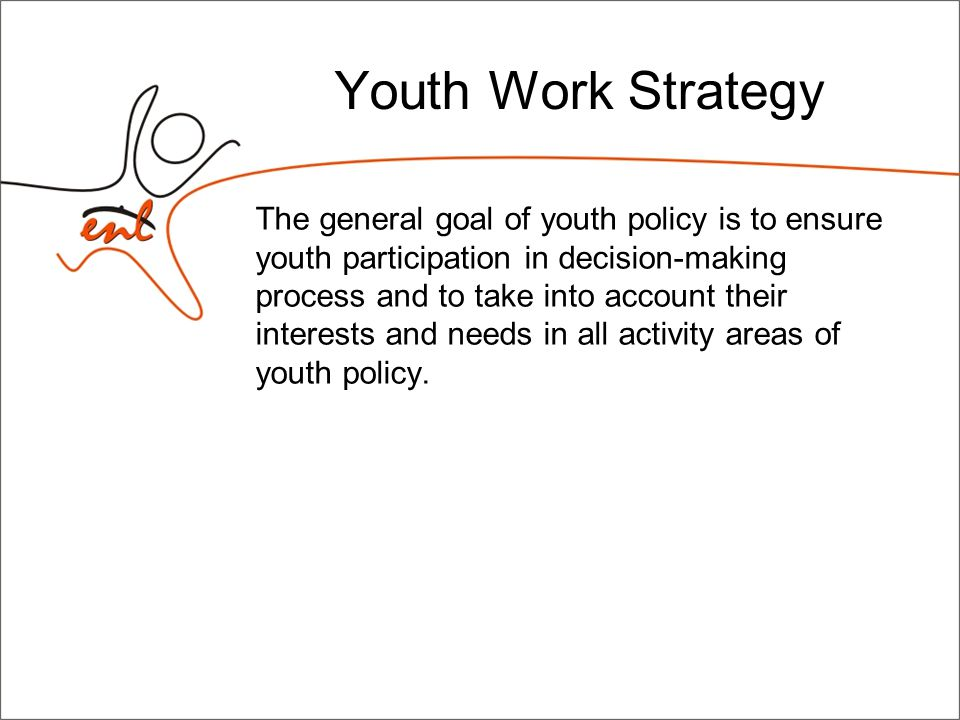 Youth Work Strategy The general goal of youth policy is to ensure youth participation in decision-making process and to take into account their interests and needs in all activity areas of youth policy.