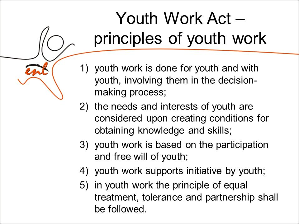 Youth Work Act The following shall be supported from the state budget through the budget of the Ministry of Education and Research: 1) youth programmes and youth projects; 2) national programmes for developing youth work; 3) youth studies; 4) youth work agencies; 5) international cooperation in the field of youth work; 6) training youth workers; 7) youth work associations; 8) activities of youth organizations (annual grant).