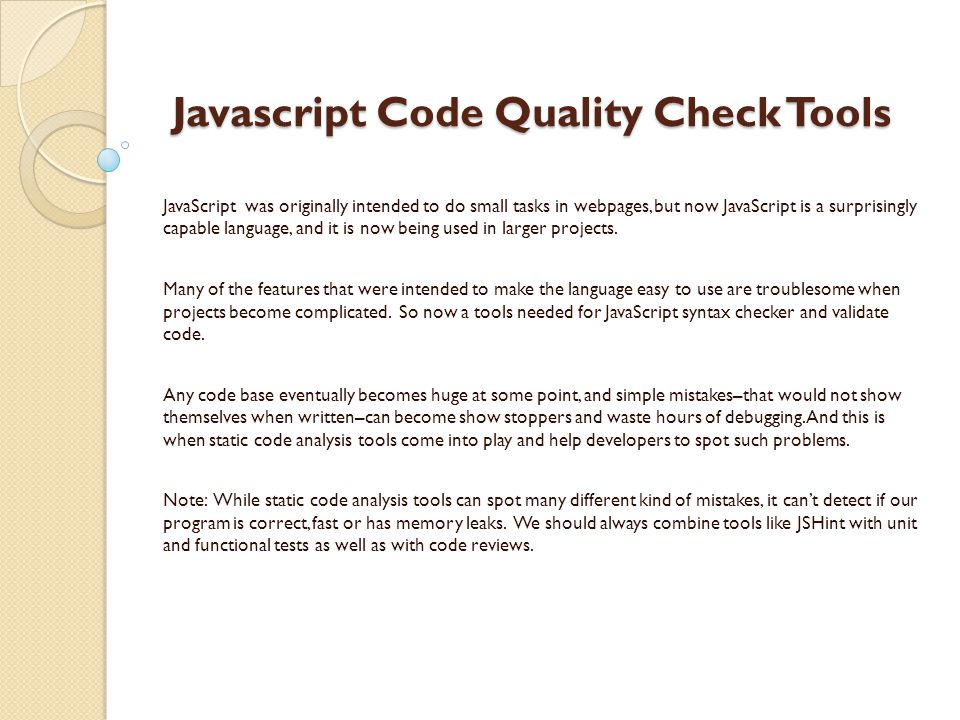 Javascript Code Quality Check Tools Javascript Code Quality Check Tools JavaScript was originally intended to do small tasks in webpages, but now JavaScript is a surprisingly capable language, and it is now being used in larger projects.