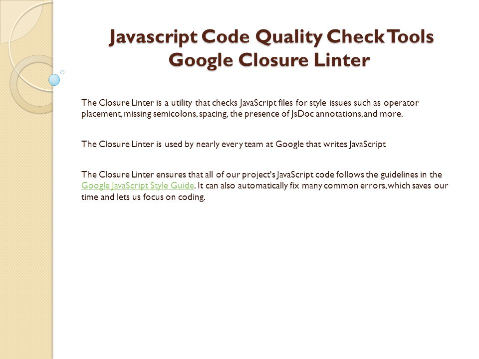 Javascript Code Quality Check Tools Google Closure Linter Javascript Code Quality Check Tools Google Closure Linter The Closure Linter is a utility that checks JavaScript files for style issues such as operator placement, missing semicolons, spacing, the presence of JsDoc annotations, and more.