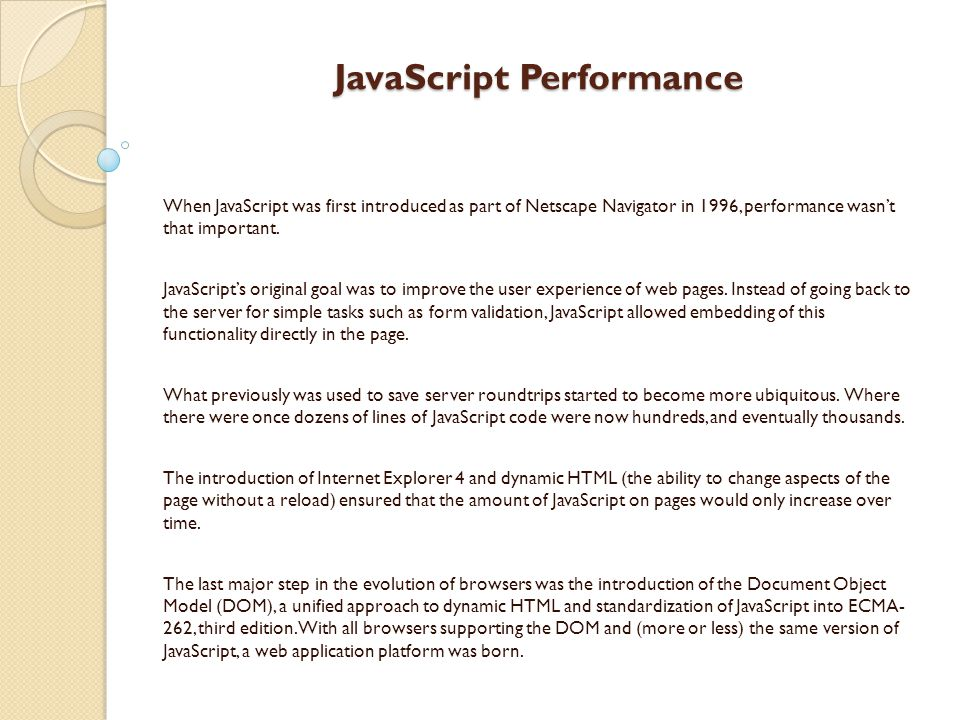 JavaScript Performance When JavaScript was first introduced as part of Netscape Navigator in 1996, performance wasn't that important.