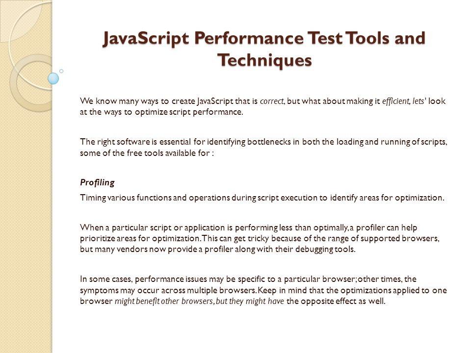 JavaScript Performance Test Tools and Techniques We know many ways to create JavaScript that is correct, but what about making it efficient, lets look at the ways to optimize script performance.