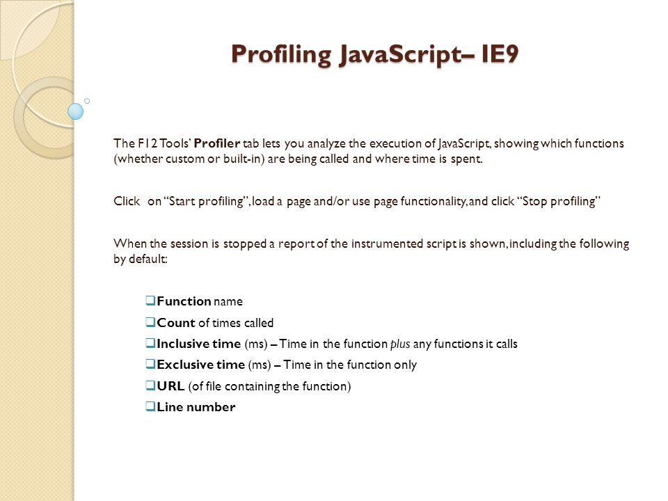 Profiling JavaScript– IE9 The F12 Tools' Profiler tab lets you analyze the execution of JavaScript, showing which functions (whether custom or built-in) are being called and where time is spent.