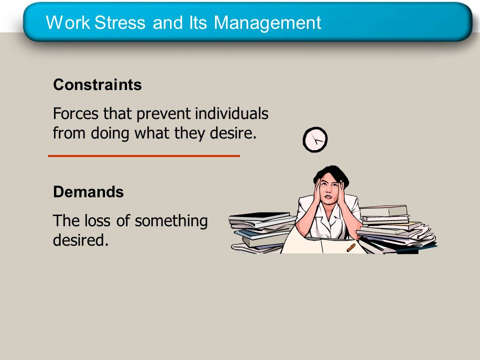 © 2005 Prentice Hall Inc. All rights reserved. Work Stress and Its Management Constraints Forces that prevent individuals from doing what they desire.