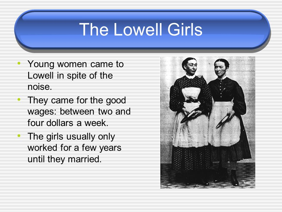 The Lowell Girls Young women came to Lowell in spite of the noise. They came for the good wages: between two and four dollars a week. The girls usuall