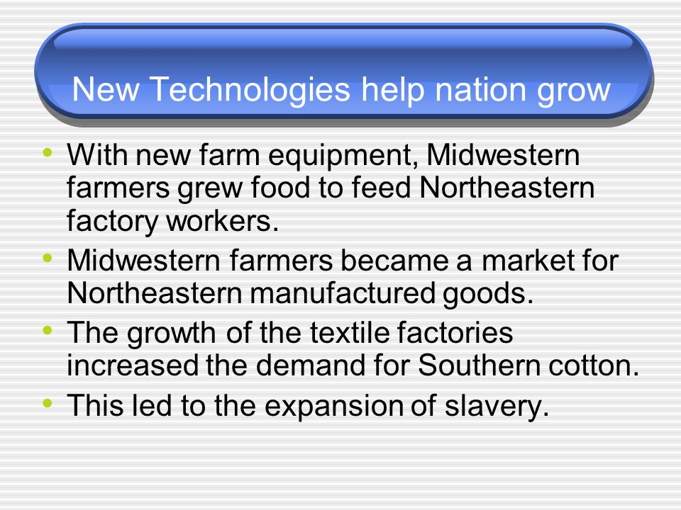 New Technologies help nation grow With new farm equipment, Midwestern farmers grew food to feed Northeastern factory workers. Midwestern farmers becam
