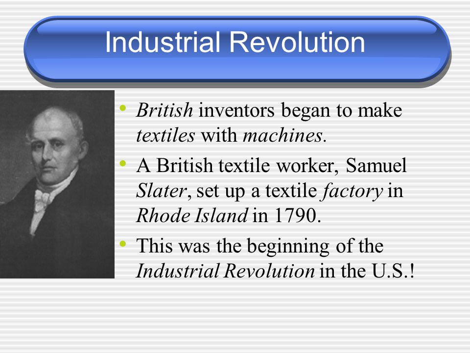 Industrial Revolution British inventors began to make textiles with machines. A British textile worker, Samuel Slater, set up a textile factory in Rho