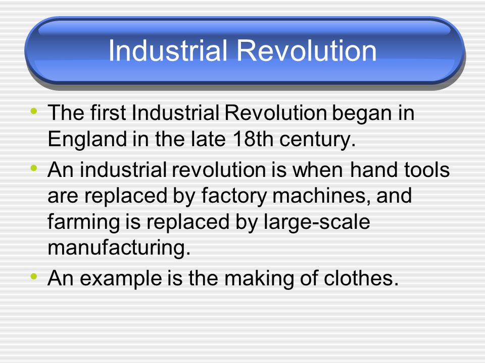 Industrial Revolution The first Industrial Revolution began in England in the late 18th century. An industrial revolution is when hand tools are repla