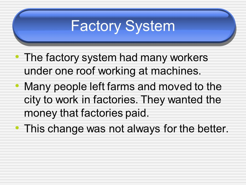 Factory System The factory system had many workers under one roof working at machines. Many people left farms and moved to the city to work in factori