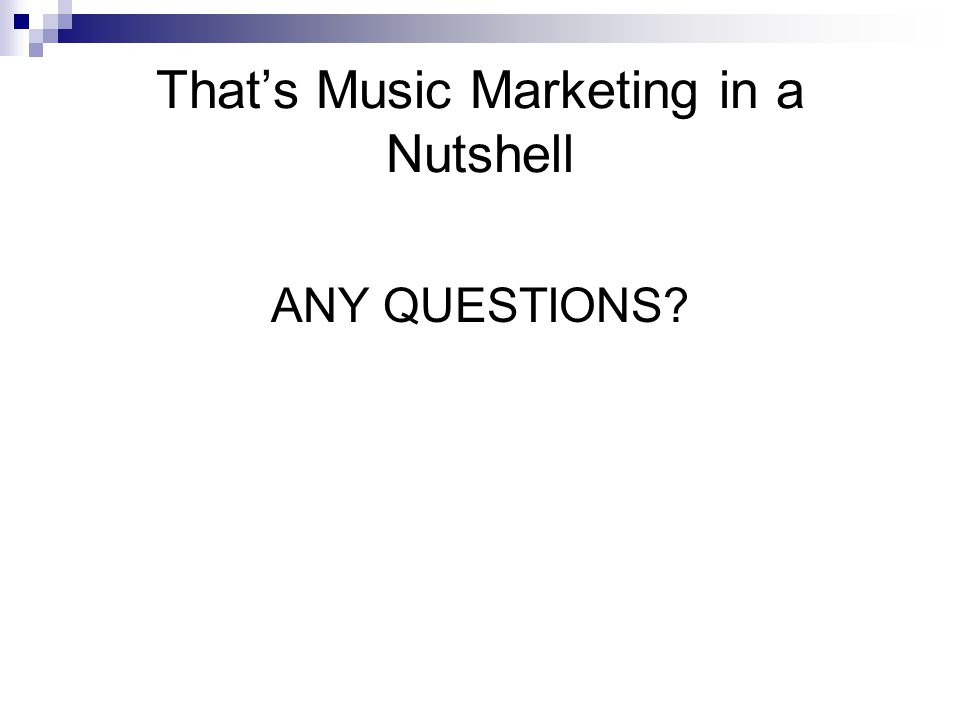That's Music Marketing in a Nutshell ANY QUESTIONS