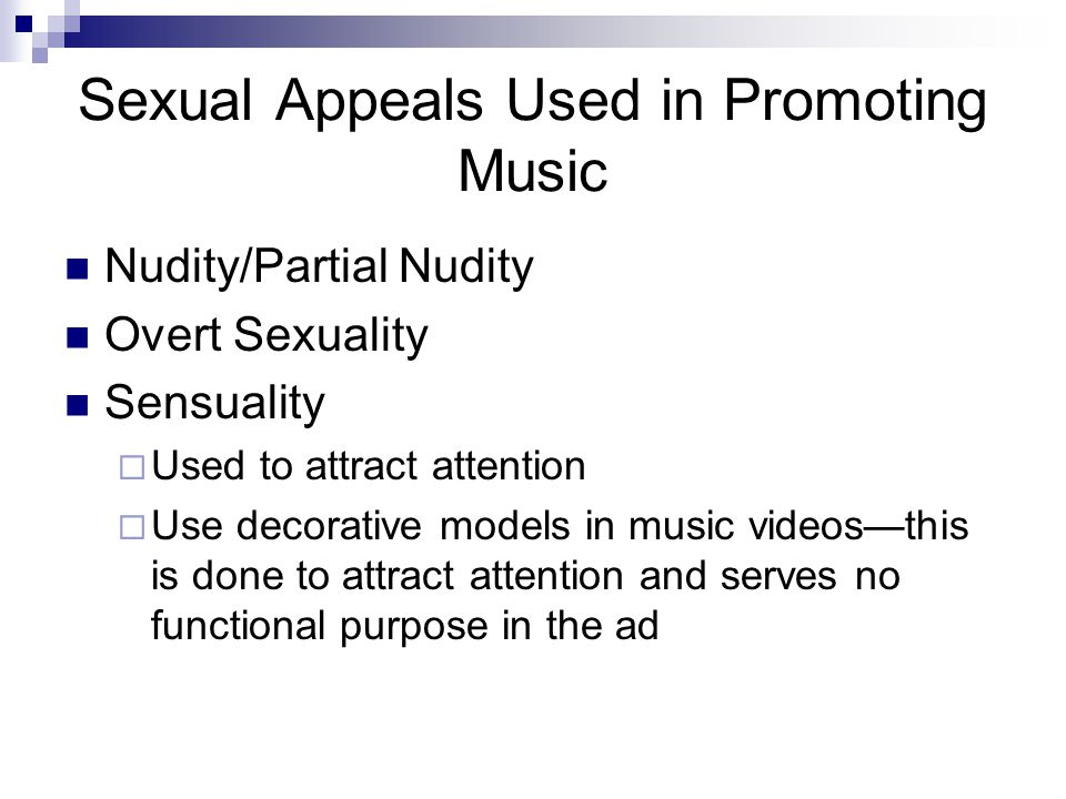 Sexual Appeals Used in Promoting Music Nudity/Partial Nudity Overt Sexuality Sensuality  Used to attract attention  Use decorative models in music videos—this is done to attract attention and serves no functional purpose in the ad