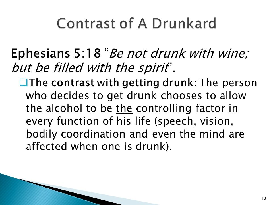 "Ephesians 5:18 ""Be not drunk with wine; but be filled with the spirit"".  The contrast with getting drunk: The person who decides to get drunk chooses"