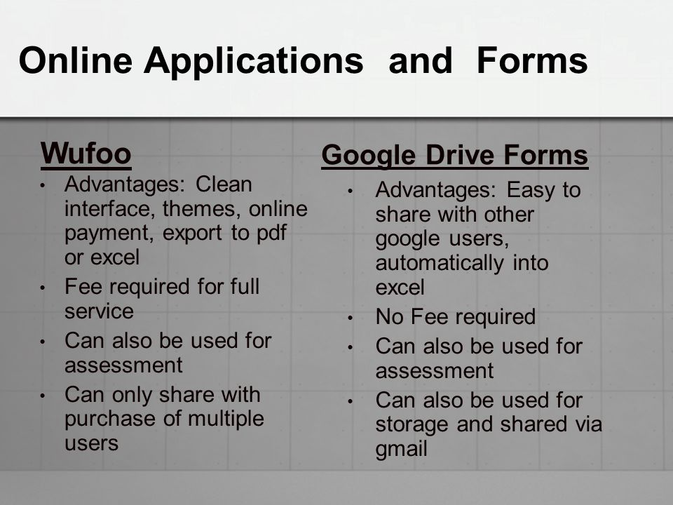 Online Applications and Forms Wufoo Advantages: Clean interface, themes, online payment, export to pdf or excel Fee required for full service Can also