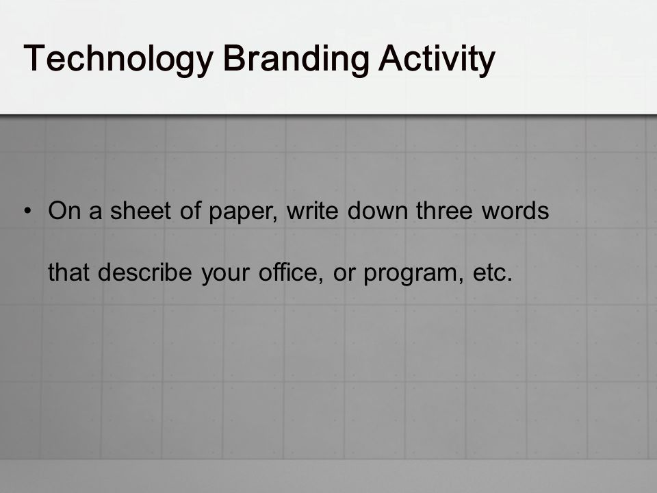 On a sheet of paper, write down three words that describe your office, or program, etc. Technology Branding Activity