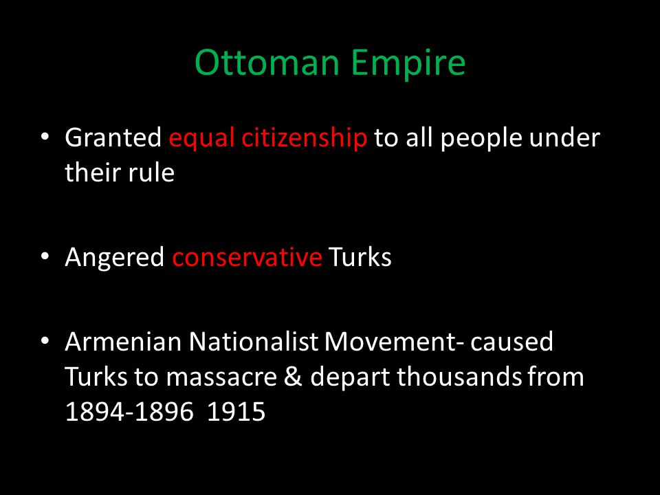 Ottoman Empire Granted equal citizenship to all people under their rule Angered conservative Turks Armenian Nationalist Movement- caused Turks to massacre & depart thousands from 1894-1896 1915