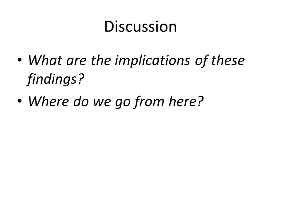 Discussion What are the implications of these findings? Where do we go from here?