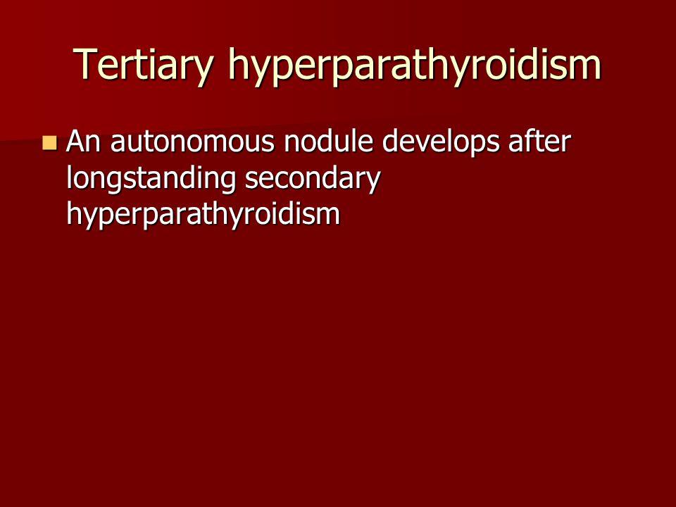 Tertiary hyperparathyroidism An autonomous nodule develops after longstanding secondary hyperparathyroidism An autonomous nodule develops after longst