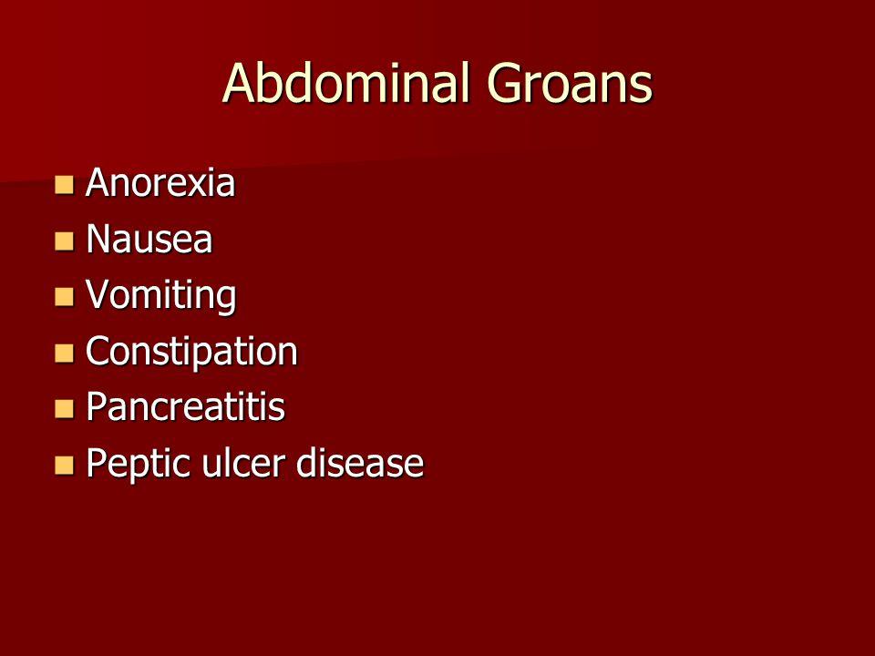 Abdominal Groans Anorexia Anorexia Nausea Nausea Vomiting Vomiting Constipation Constipation Pancreatitis Pancreatitis Peptic ulcer disease Peptic ulc