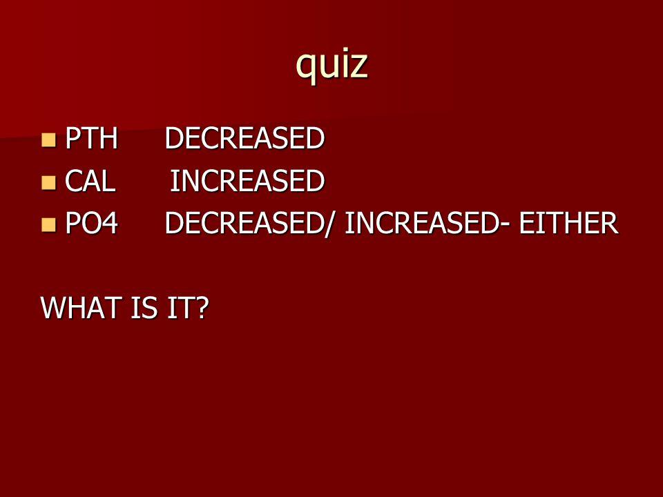 quiz PTH DECREASED PTH DECREASED CAL INCREASED CAL INCREASED PO4 DECREASED/ INCREASED- EITHER PO4 DECREASED/ INCREASED- EITHER WHAT IS IT?