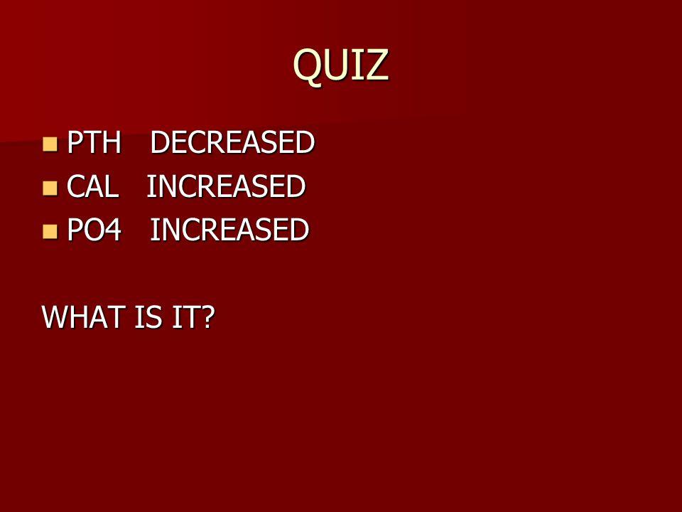 QUIZ PTH DECREASED PTH DECREASED CAL INCREASED CAL INCREASED PO4 INCREASED PO4 INCREASED WHAT IS IT?