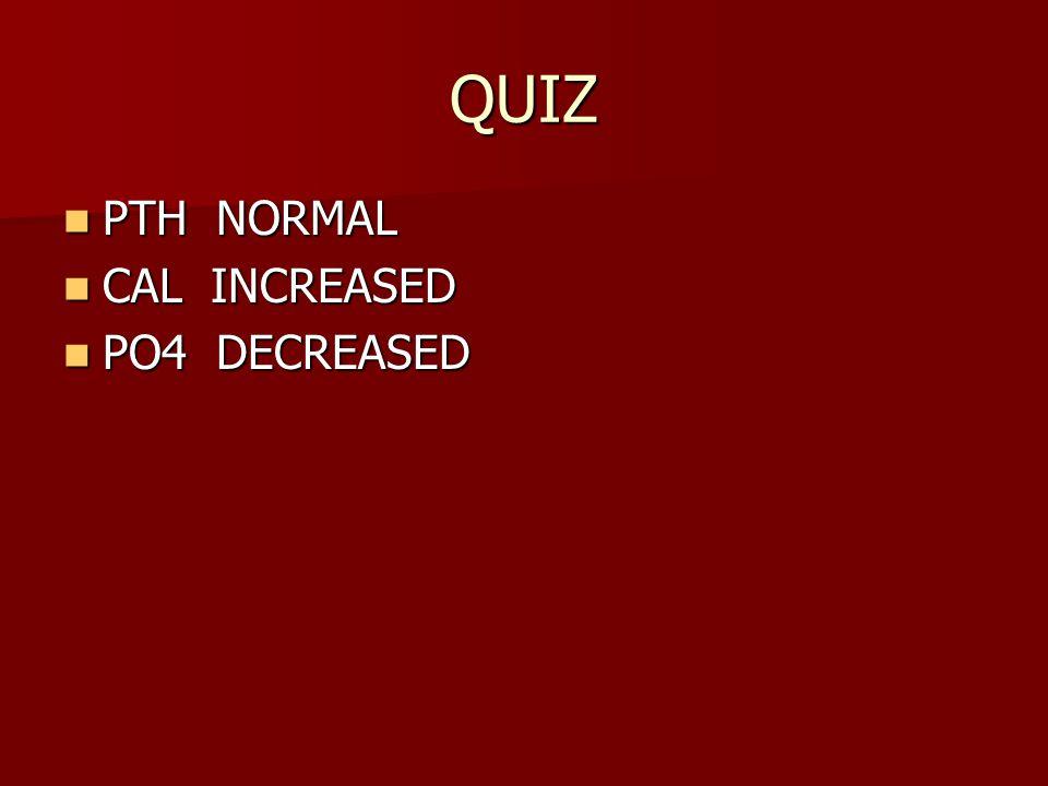 QUIZ PTH NORMAL PTH NORMAL CAL INCREASED CAL INCREASED PO4 DECREASED PO4 DECREASED