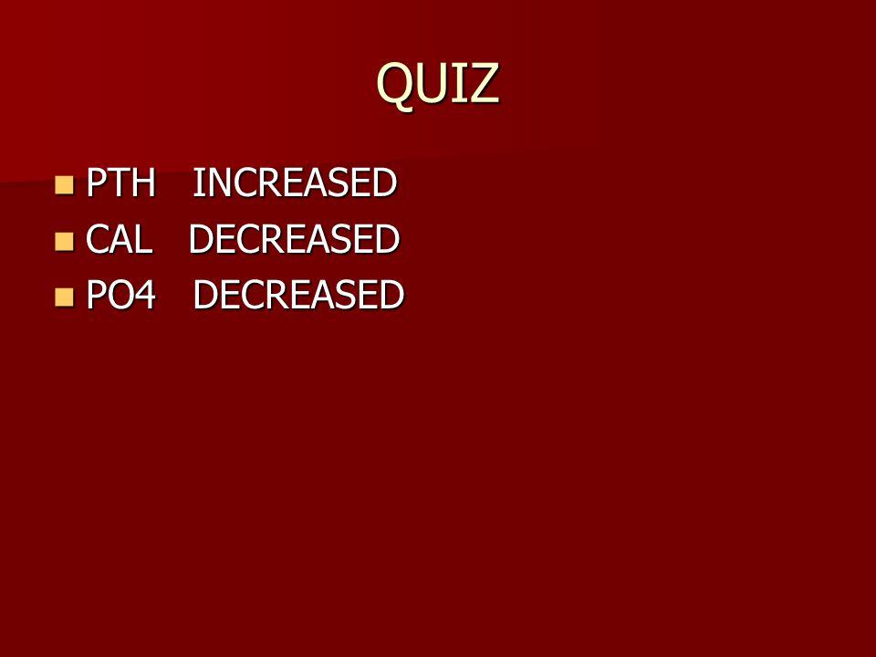 QUIZ PTH INCREASED PTH INCREASED CAL DECREASED CAL DECREASED PO4 DECREASED PO4 DECREASED
