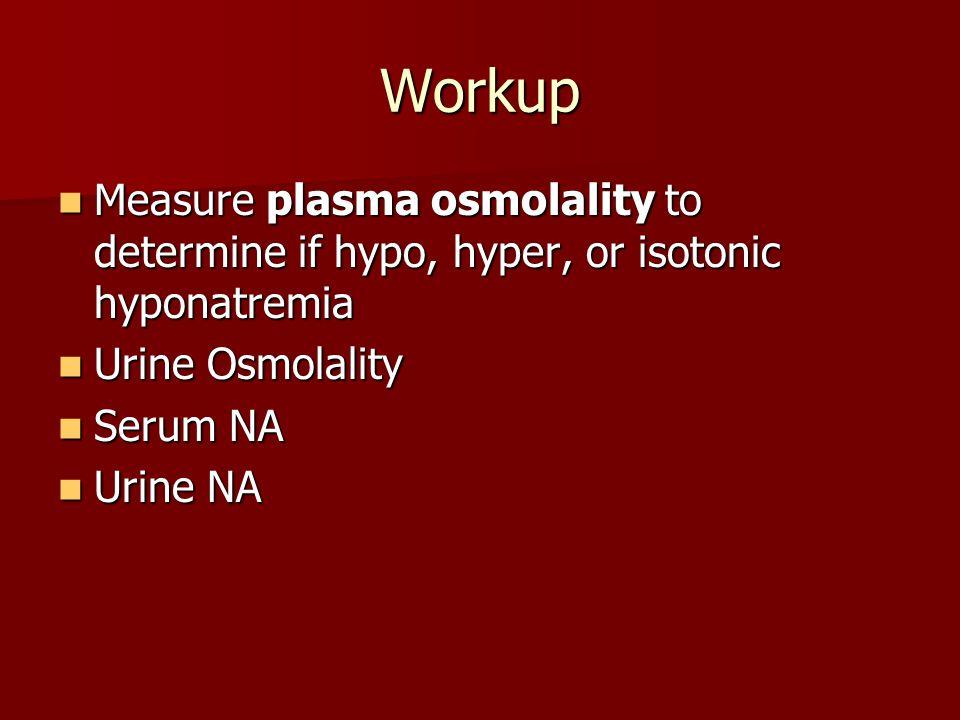 Workup Measure plasma osmolality to determine if hypo, hyper, or isotonic hyponatremia Measure plasma osmolality to determine if hypo, hyper, or isoto