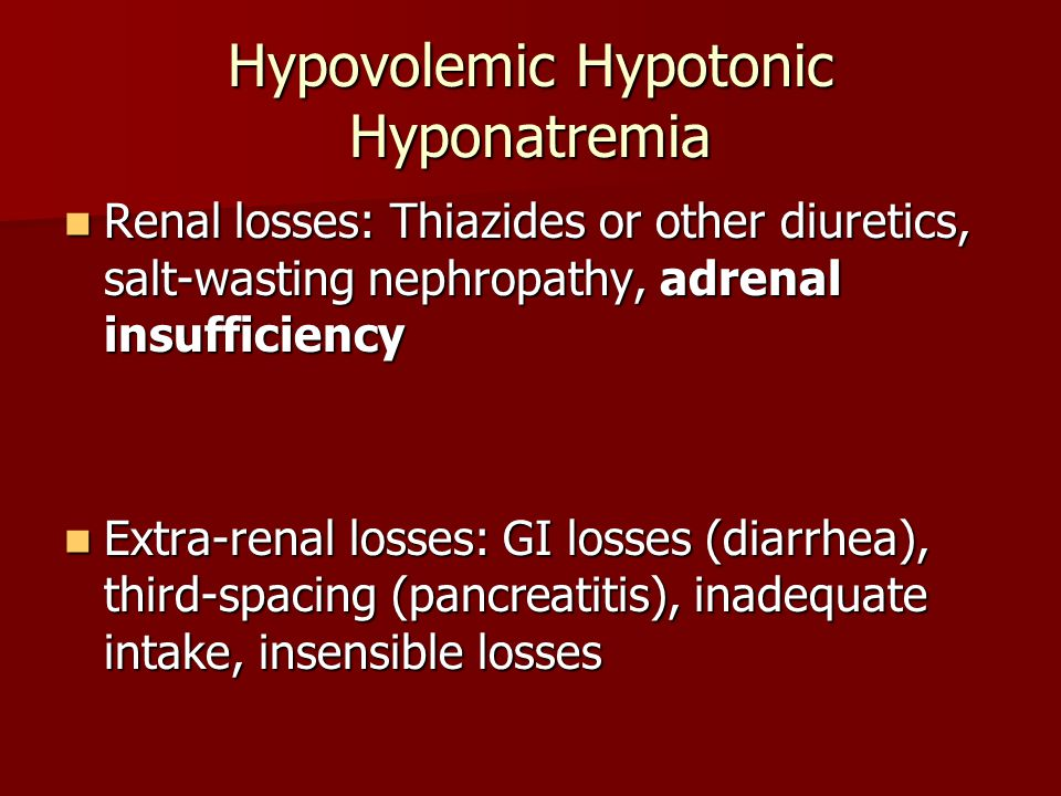 Hypovolemic Hypotonic Hyponatremia Renal losses: Thiazides or other diuretics, salt-wasting nephropathy, adrenal insufficiency Renal losses: Thiazides