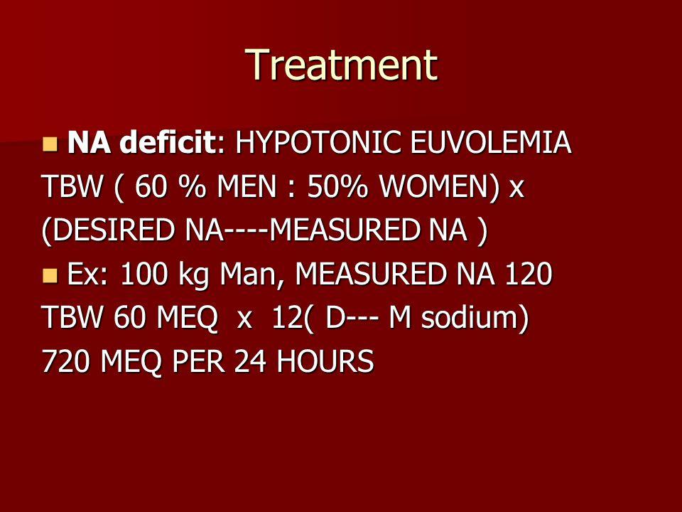 Treatment NA deficit: HYPOTONIC EUVOLEMIA NA deficit: HYPOTONIC EUVOLEMIA TBW ( 60 % MEN : 50% WOMEN) x (DESIRED NA----MEASURED NA ) Ex: 100 kg Man, M